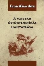A MAGYAR ŐSTÖRTÉNETÍRÁS HANYATLÁSA - Ekönyv - FISCHER KÁROLY ANTAL