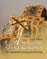 A MAGYAR SZENT KORONA ÉS A KORONÁZÁSI JELVÉNYEK - Ekönyv - TÓTH ENDRE