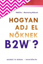 HOGYAN ADJ EL NŐKNEK - B2W? (BUSINESS TO WOMAN) - Ekönyv - PÁLFI ÉVA