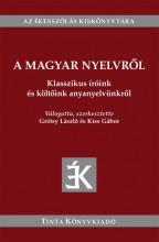 A MAGYAR NYELVRŐL - KLASSZIKUS ÍRÓINK ÉS KÖLTŐINK ANYANYELVÜNKRŐL - Ekönyv - GRÉTSY LÁSZLÓ , KISS GÁBOR