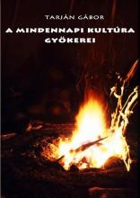A MINDENNAPI KULTÚRA GYÖKEREI - Ekönyv - TARJÁN GÁBOR