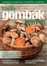 EHETŐ GOMBÁK KÖNYVE - GYAKORLATI ÚTMUTATÓ AZ ERDŐTŐL A KONYHÁIG - Ekönyv - .