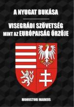 A NYUGAT BUKÁSA - VISEGRÁDI SZÖVETSÉG, MINT AZ EURÓPAISÁG ŐRZŐJE - Ekönyv - MONOSTORI MARKUS