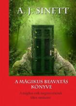 A MÁGIKUS BEAVATÁS KÖNYVE - A MÁGIKUS ERŐK MEGSZERZÉSÉNEK TITKOS MÓDSZERE - Ekönyv - A. J. SINETT