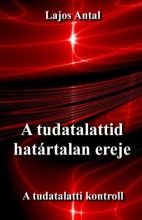 A TUDATALATTID HATÁRTALAN EREJE - A TUDATTALATTI KONTROLL - Ekönyv - LAJOS ANTAL