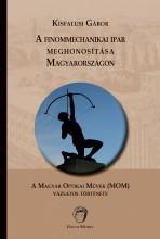 A FINOMMECHANIKAI IPAR MEGHONOSÍTÁSA MAGYARORSZÁGON - Ekönyv - KISFALUSI GÁBOR