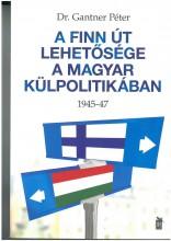 A FINN ÚT LEHETŐSÉGE A MAGYAR KÜLPOLITIKÁBAN 1945-47 - Ekönyv - DR. GANTNER PÉTER