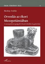 ORVOSLÁS AZ ÓKORI MEZOPOTÁMIÁBAN – A MEZOPOTÁMIAI GYÓGYÍTÓ RÍTUSOK ELMÉLETE ÉS G - Ekönyv - BÁCSKAY ANDRÁS