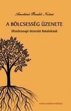 A BÖLCSESSÉG ÜZENETE - MINDENNAPI ÚTMUTATÓ FIATALOKNAK - Ekönyv - AMOTÁNÉ BENKŐ NOÉMI