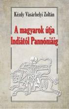 A MAGYAROK ÚTJA INDIÁTÓL  PANNÓNIÁIG - MAGYAR ŐSTÖRTÉNETI TANULMÁNY - Ekönyv - KÉZDY VÁSÁRHELYI ZOLTÁN