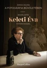A FOTOGRÁFIA BŰVÖLETÉBEN - BESZÉLGETÉS KELETI ÉVA FOTÓMŰVÉSSZEL - Ekönyv - ÁRPÁSI ZOLTÁN