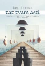 TAT TVAM ASZI - SZOLIPSZIZMUS ÉS TRADICIONÁLIS METAFIZIKA - Ekönyv - BUJI FERENC
