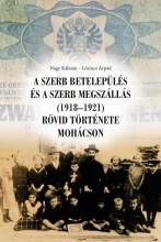 A SZERB BETELEPÜLÉS ÉS A SZERB MEGSZÁLLÁS (1918-1921) RÖVID TÖRTÉNETE MOHÁCSON - Ekönyv - NAGY KÁLMÁN – LŐRINCZ ÁRPÁD