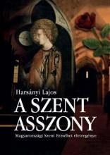 A SZENT ASSZONY - MAGYARORSZÁGI SZENT ERZSÉBET ÉLETREGÉNYE - Ebook - HARSÁNYI LAJOS