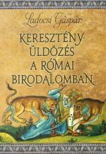 KERESZTÉNYÜLDÖZÉS A RÓMAI BIRODALOMBAN - Ekönyv - LADOCSI GÁSPÁR