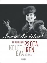 IRÉN, TE ÉDES! - IN MEMORIAM PSOTA IRÉN. KELETI ÉVA FOTÓIVAL - Ekönyv - BALASSI KIADÓ KFT.