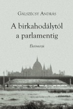 A BIRKAHODÁLYTÓL A PARLAMENTIG - Ekönyv - GÁLSZÉCSY ANDRÁS