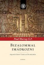 BIZALOMMAL IMÁDKOZNI - AQUINÓI SZENT TAMÁS AZ ÚR IMÁJÁRÓL - Ebook - MURRAY, PAUL O.P