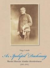 AZ IPOLYTÓL DACHAUIG - BARÁTI HUSZÁR ALADÁR ÉLETTÖRTÉNETE (1885-1945) - Ekönyv - NAGY LÁSZLÓ