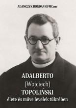 ADALBERTO (WOJCIECH) TOPOLIŃSKI ÉLETE ÉS MŰVE LEVELEK TÜKRÉBEN - Ebook - BOGDAN OFM Conv, ADAMCZYK