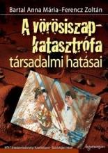 A VÖRÖSISZAP-KATASZTRÓFA TÁRSADALMI HATÁSAI - Ekönyv - BARTAL ANNA MÁRIA- FERENCZ ZOLTÁN