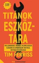 TITÁNOK ESZKÖZTÁRA - MILLIÁRDOSOK, IKONOK, VILÁGKLASSZIS ELŐADÓK ÉS SPORTOLÓK TA - Ekönyv - FERRISS, TIM