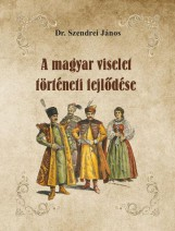 A MAGYAR VISELET TÖRTÉNETI FEJLŐDÉSE - Ebook - DR. SZENDREI JÁNOS