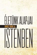 ÉLETÜNK ALAPJAI ISTENBEN - Ekönyv - NEMES ÖDÖN SJ
