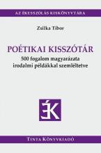 POÉTIKAI KISSZÓTÁR - 500 FOGALOM MAGYARÁZATA IRODALMI PÉLDÁKKAL SZEMLÉLTETVE - Ekönyv - ZSILKA TIBOR