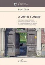 """A """"MI"""" ÉS A """"MÁSIK"""" – AZ IDEGEN MEGÉRTÉSÉNEK TUDOMÁNYTÖRTÉNETI VÁZLATA AZ ANTROP - Ekönyv - BICZÓ GÁBOR"""