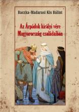 AZ ÁRPÁDOK KIRÁLYI VÉRE MAGYARORSZÁG CSALÁDAIBAN - Ekönyv - BACZKA-MADARASI KIS BÁLINT