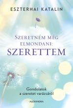 SZERETNÉM MÉG ELMONDANI: SZERETTEM - Ekönyv - ESZTERHAI KATALIN