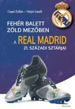 FEHÉR BALETT ZÖLD MEZŐBEN - A REAL MADRID 21. SZÁZADI SZTÁRJAI - Ekönyv - CSAPÓ ZOLTÁN – HETYEI LÁSZLÓ
