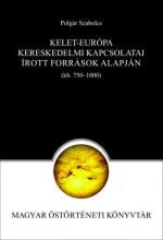 KELET-EURÓPA KERESKEDELMI KAPCSOLATAI AZ ÍROTT FORRÁSO (750--1000) - ÜKH 2019 - Ekönyv - POLGÁR SZABOLCS