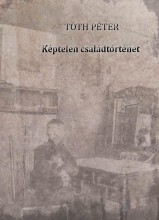 KÉPTELEN CSALÁDTÖRTÉNET - ÜKH 2019 - Ekönyv - TÓTH PÉTER