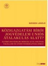 KÖZIGAZGATÁSI BÍRÓI JOGVÉDELEM UNIÓS ÁTALAKULÁS ALATT? - Ebook - SZEGEDI LÁSZLÓ