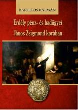 ERDÉLY PÉNZ- ÉS HADÜGYEI JÁNOS ZSIGMOND KORÁBAN - Ekönyv - BARTHOS KÁLMÁN