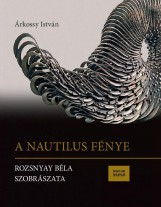 A NAUTILUS FÉNYE - ROZSNYAY BÉLA SZOBRÁSZATA - Ebook - ÁRKOSSY ISTVÁN