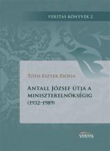 ANTALL JÓZSEF ÚTJA A MINISZTERELNÖKSÉGIG (1932-1989) - Ekönyv - TÓTH ESZTER ZSÓFIA