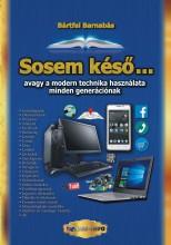 SOSEM KÉSŐ - AVAGY A MODERN TECHNIKA HASZNÁLATA MINDEN GENERÁCIÓNAK - Ekönyv - BÁRTFAI BARNABÁS