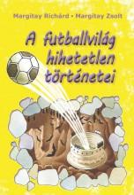 A FUTBALLVILÁG HIHETETLEN TÖRTÉNETEI - Ebook - MARGITAY RICHÁRD, MARGITAY ZSOLT