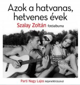 AZOK A HATVANAS, HETVENES ÉVEK - SZALAY ZOLTÁN FOTÓALBUMA - Ekönyv - SZALAY ZOLTÁN - PARTI NAGY LAJOS