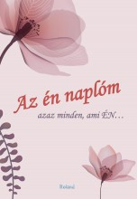 AZ ÉN NAPLÓM - AZAZ MINDEN AMI ÉN… (VIRÁGOS BORÍTÓ) - Ekönyv - ROLAND TOYS KFT.