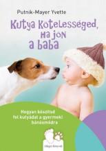KUTYA KÖTELESSÉGED, HA JÖN A BABA – HOGYAN KÉSZÍTSD FEL KUTYÁDAT A GYERMEKI BÁNÁ - Ekönyv - PUTNIK-MAYER YVETTE