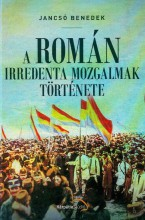 A ROMÁN IRREDENTA MOZGALMAK TÖRTÉNETE - Ekönyv - JANCSÓ BENEDEK