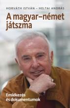 A MAGYAR-NÉMET JÁTSZMA - EMLÉKEZÉS ÉS DOKUMENTUMOK - Ekönyv - HORVÁTH ISTVÁN–HELTAI ANDRÁS