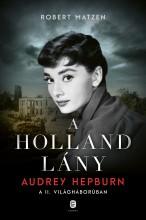A HOLLAND LÁNY - AUDREY HEPBURN A II. VILÁGHÁBORÚBAN - Ebook - MATZEN, ROBERT