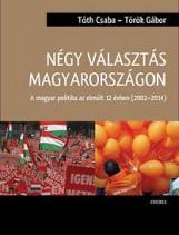 NÉGY VÁLASZTÁS MAGYARORSZÁGON - A MAGYAR POLITIKA AZ ELMÚLT 12 ÉVBEN (2002-2014) - Ebook - TÓTH CSABA - TÖRÖK GÁBOR