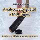 A VÁLYOGVETŐ JEGÉTŐL A MOL LIGÁIG - A DEBRECENI JÉGKORONGOZÁS TÖRTÉNETE - Ekönyv - PUSKÁS ZOLTÁN