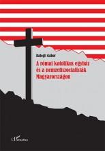 A RÓMAI KATOLIKUS EGYHÁZ ÉS A NEMZETISZOCIALISTÁK MAGYARORSZÁGON - Ekönyv - BALOGH GÁBOR
